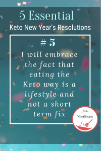 Text Reads, 5 Essential Keto New Year's Resolutions. I will accept the fact that the keto way of eating is a lifestyle and not a short term fix.
