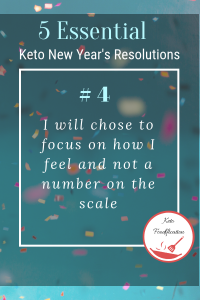 Text Reads, 5 Essential Keto New Year's Resolutions. I will chose to focus on how I feel and not a number on the scale
